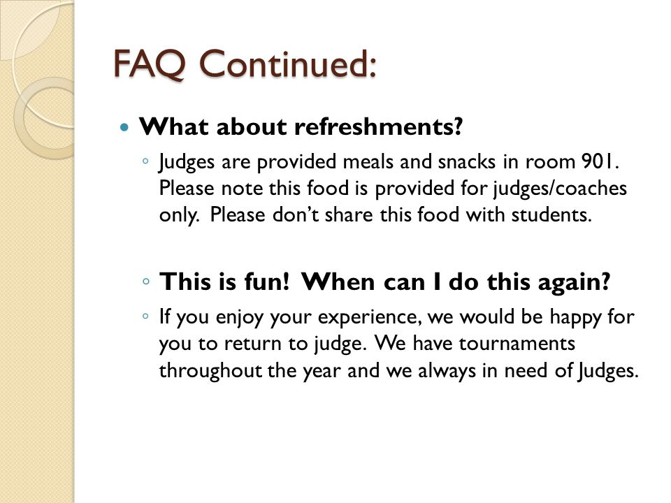 FAQ Continued: What about refreshments? ◦ Judges are provided meals and snacks in room 901. Please note this food is provided for judges/coaches only.
