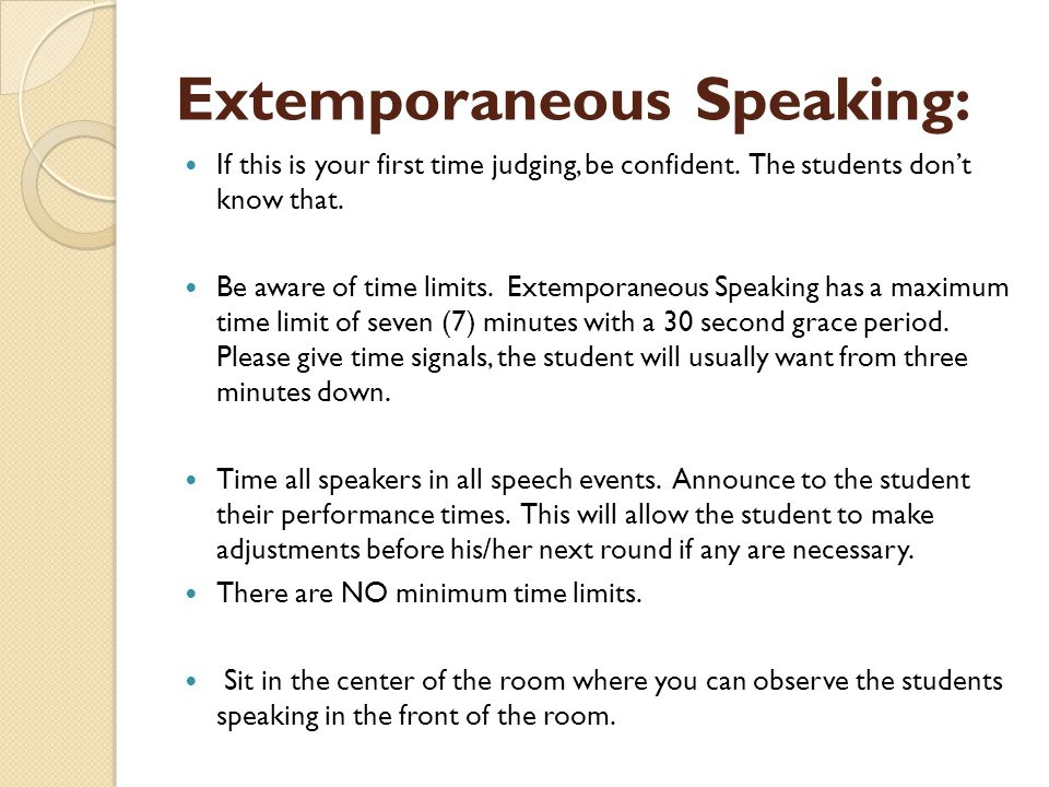 Extemporaneous Speaking: If this is your first time judging, be confident. The students don't know that. Be aware of time limits. Extemporaneous Speak