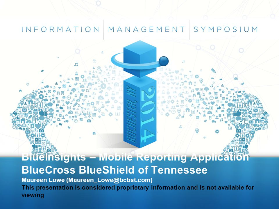BlueInsights – Mobile Reporting Application BlueCross BlueShield of Tennessee Maureen Lowe (Maureen_Lowe@bcbst.com) This presentation is considered pr