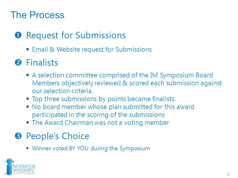 3  Request for Submissions  Email & Website request for Submissions  Finalists  People's Choice  A selection committee comprised of the IM Symposium Board Members objectively reviewed & scored each submission against our selection criteria.