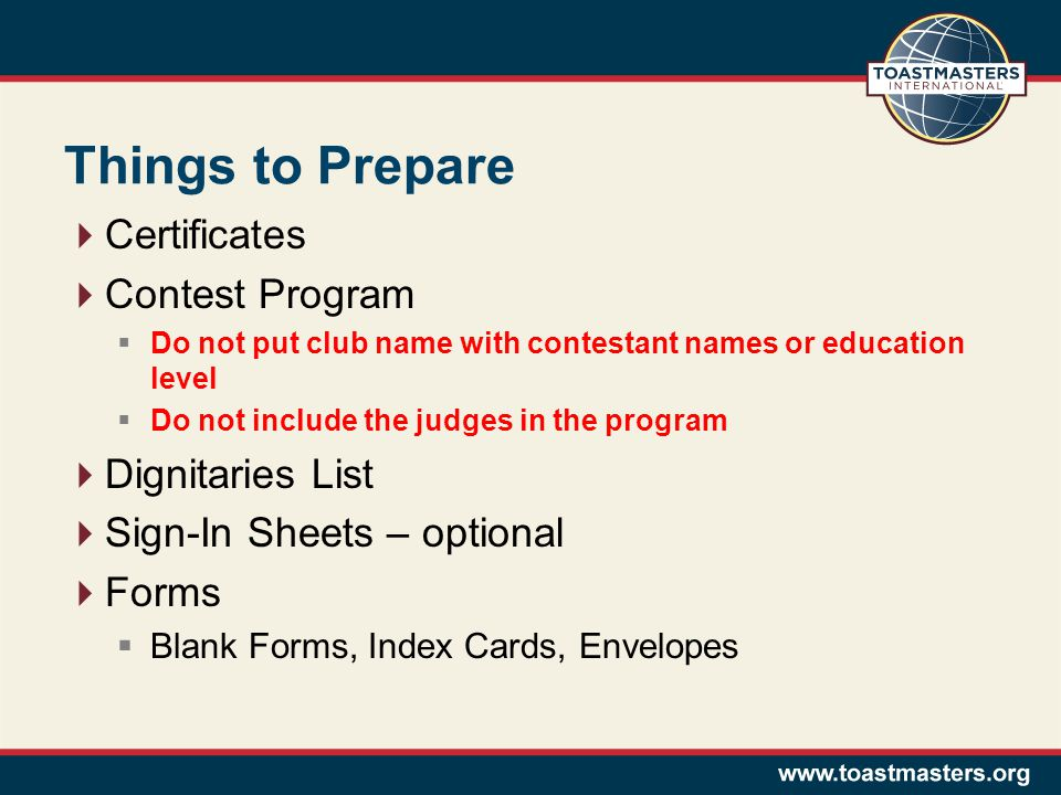 Things to Prepare  Certificates  Contest Program  Do not put club name with contestant names or education level  Do not include the judges in the program  Dignitaries List  Sign-In Sheets – optional  Forms  Blank Forms, Index Cards, Envelopes