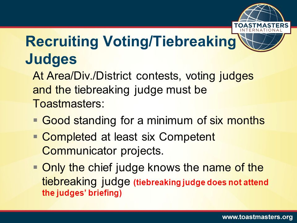 Recruiting Voting/Tiebreaking Judges At Area/Div./District contests, voting judges and the tiebreaking judge must be Toastmasters:  Good standing for a minimum of six months  Completed at least six Competent Communicator projects.