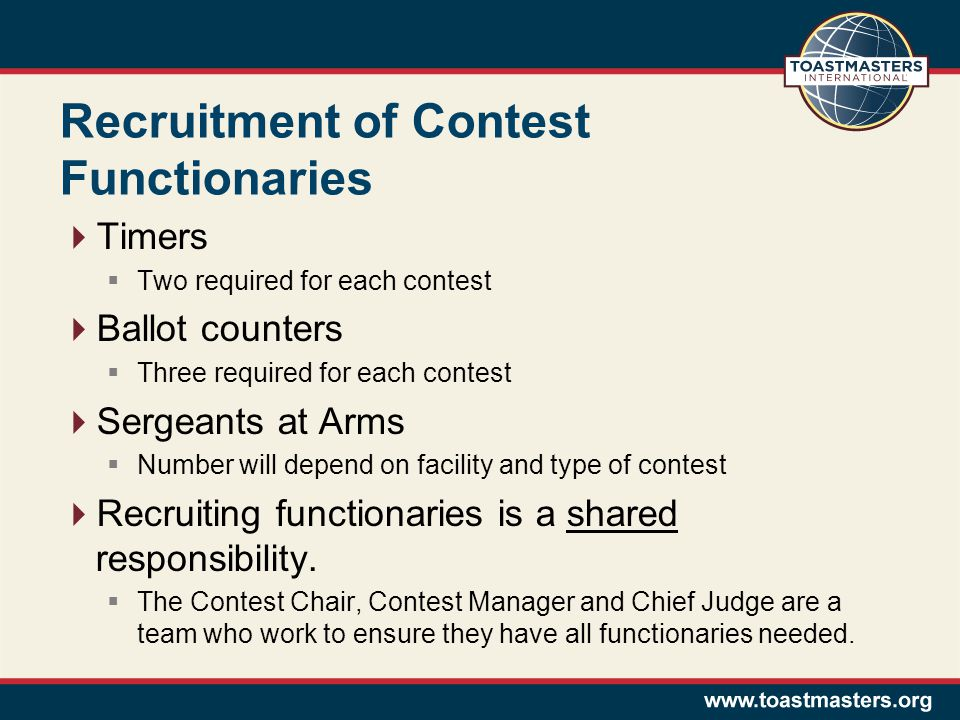 Recruitment of Contest Functionaries  Timers  Two required for each contest  Ballot counters  Three required for each contest  Sergeants at Arms  Number will depend on facility and type of contest  Recruiting functionaries is a shared responsibility.