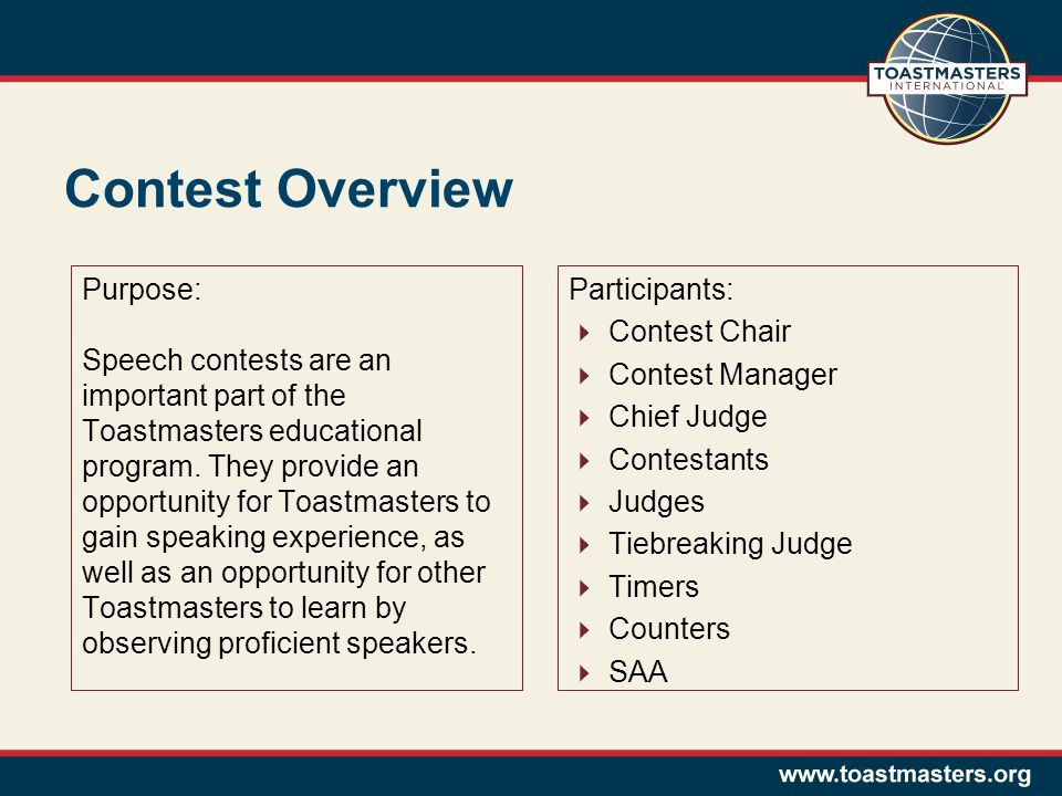 Contest Overview Participants:  Contest Chair  Contest Manager  Chief Judge  Contestants  Judges  Tiebreaking Judge  Timers  Counters  SAA Purpose: Speech contests are an important part of the Toastmasters educational program.