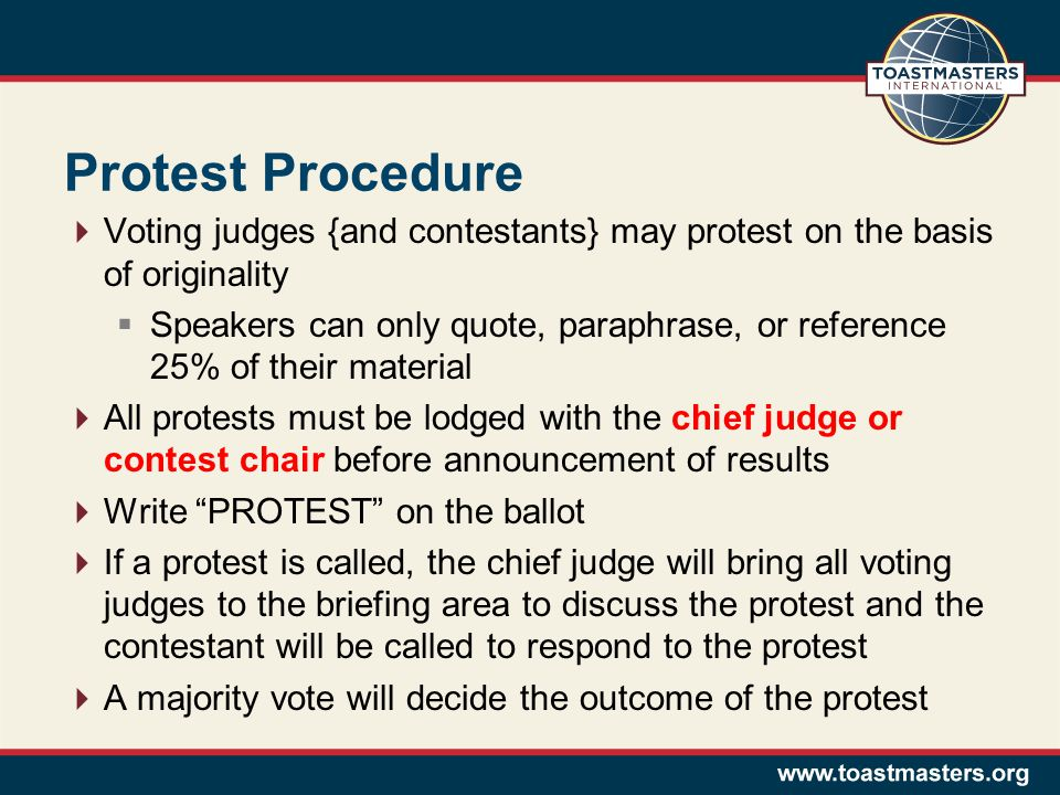 Protest Procedure  Voting judges {and contestants} may protest on the basis of originality  Speakers can only quote, paraphrase, or reference 25% of their material  All protests must be lodged with the chief judge or contest chair before announcement of results  Write PROTEST on the ballot  If a protest is called, the chief judge will bring all voting judges to the briefing area to discuss the protest and the contestant will be called to respond to the protest  A majority vote will decide the outcome of the protest