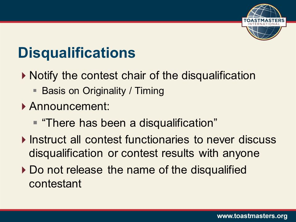 Disqualifications  Notify the contest chair of the disqualification  Basis on Originality / Timing  Announcement:  There has been a disqualification  Instruct all contest functionaries to never discuss disqualification or contest results with anyone  Do not release the name of the disqualified contestant