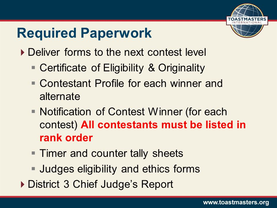 Required Paperwork  Deliver forms to the next contest level  Certificate of Eligibility & Originality  Contestant Profile for each winner and alternate  Notification of Contest Winner (for each contest) All contestants must be listed in rank order  Timer and counter tally sheets  Judges eligibility and ethics forms  District 3 Chief Judge's Report