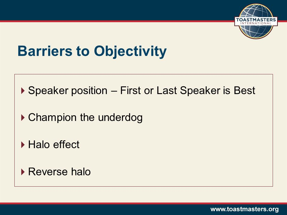 Barriers to Objectivity  Speaker position – First or Last Speaker is Best  Champion the underdog  Halo effect  Reverse halo