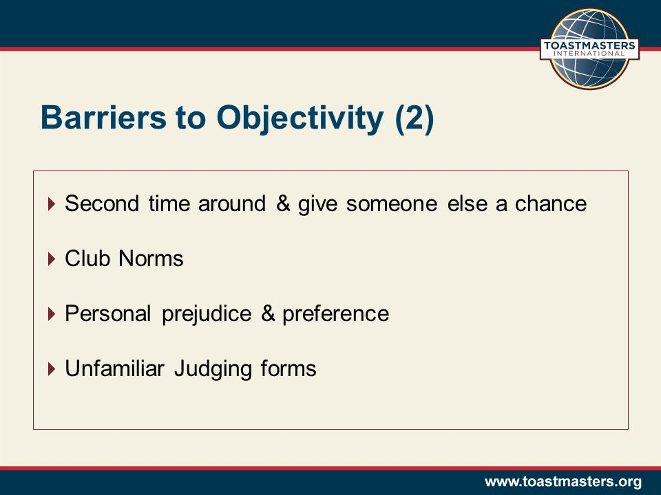Barriers to Objectivity (2)  Second time around & give someone else a chance  Club Norms  Personal prejudice & preference  Unfamiliar Judging forms