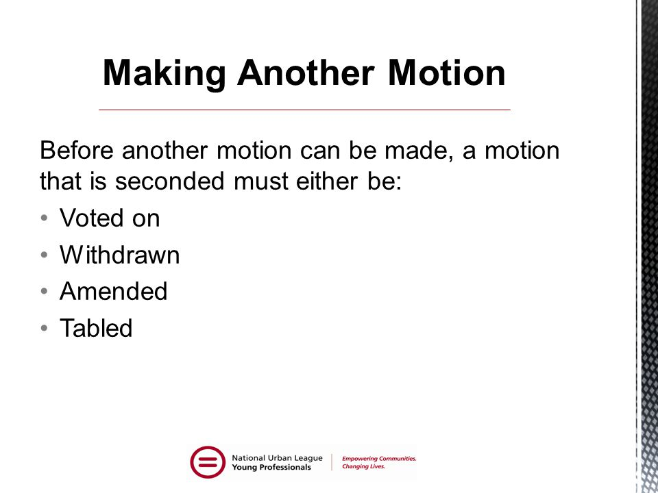 Before another motion can be made, a motion that is seconded must either be: Voted on Withdrawn Amended Tabled
