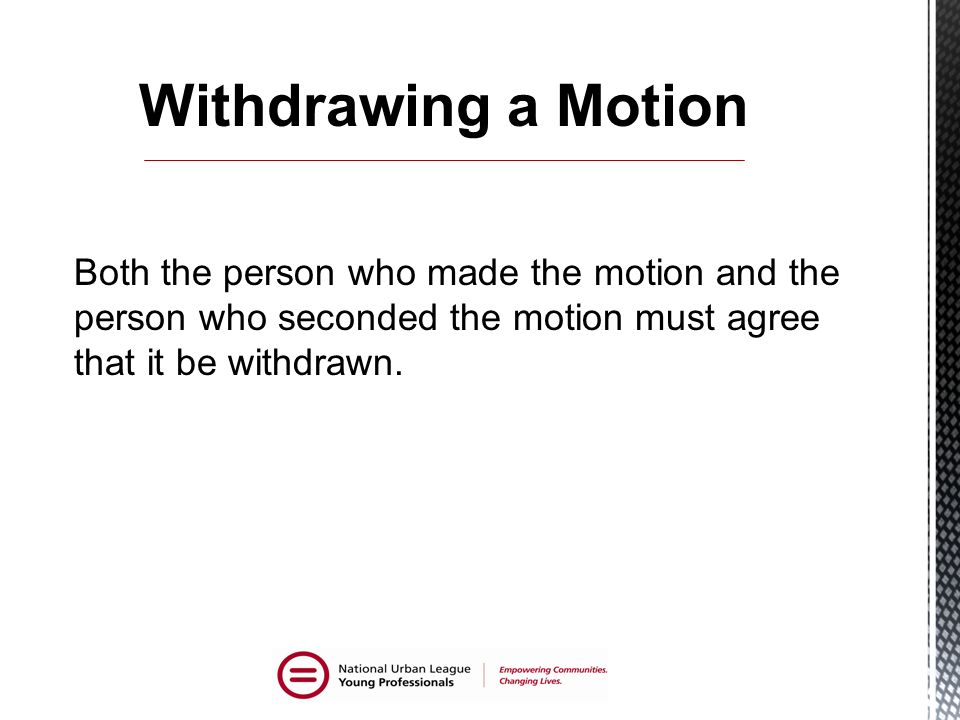 Both the person who made the motion and the person who seconded the motion must agree that it be withdrawn.