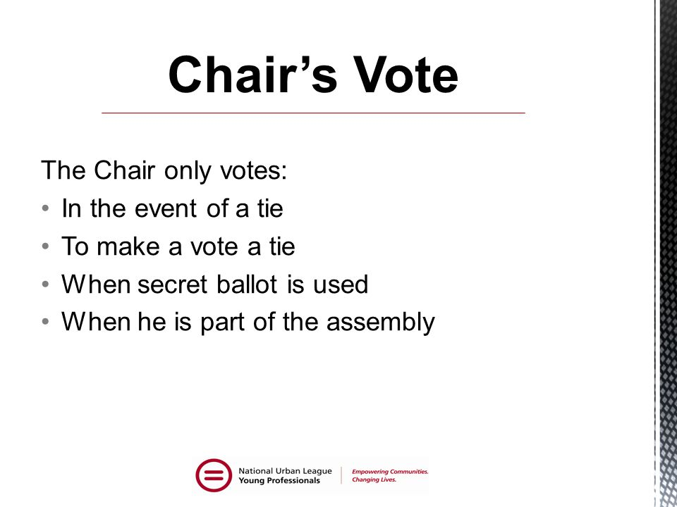 The Chair only votes: In the event of a tie To make a vote a tie When secret ballot is used When he is part of the assembly