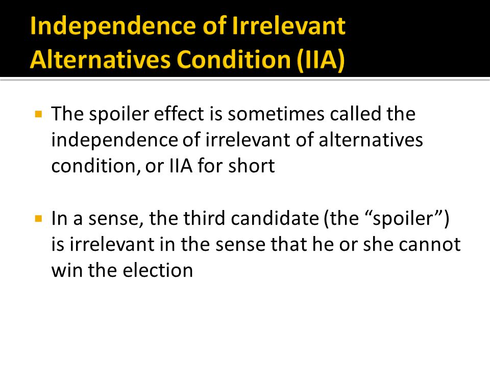  The spoiler effect is sometimes called the independence of irrelevant of alternatives condition, or IIA for short  In a sense, the third candidate (the spoiler ) is irrelevant in the sense that he or she cannot win the election