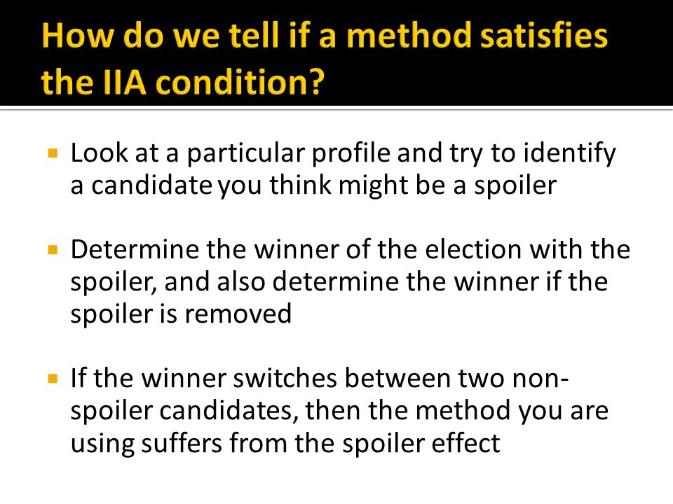  Look at a particular profile and try to identify a candidate you think might be a spoiler  Determine the winner of the election with the spoiler, and also determine the winner if the spoiler is removed  If the winner switches between two non- spoiler candidates, then the method you are using suffers from the spoiler effect