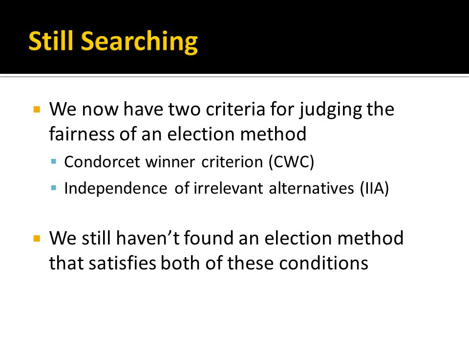  We now have two criteria for judging the fairness of an election method  Condorcet winner criterion (CWC)  Independence of irrelevant alternatives (IIA)  We still haven't found an election method that satisfies both of these conditions