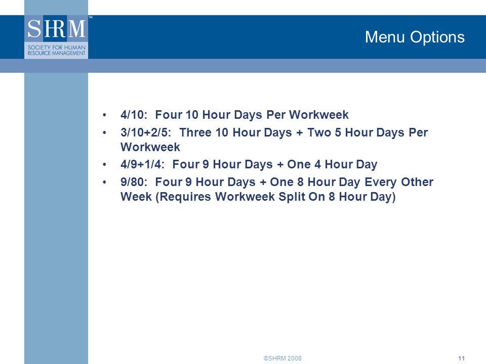 ©SHRM 2008 Menu Options 4/10: Four 10 Hour Days Per Workweek 3/10+2/5: Three 10 Hour Days + Two 5 Hour Days Per Workweek 4/9+1/4: Four 9 Hour Days + O
