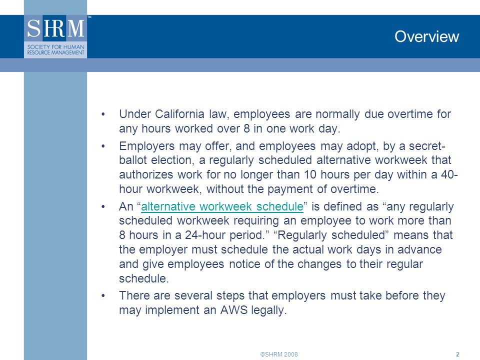 ©SHRM 2008 Overview Under California law, employees are normally due overtime for any hours worked over 8 in one work day. Employers may offer, and em