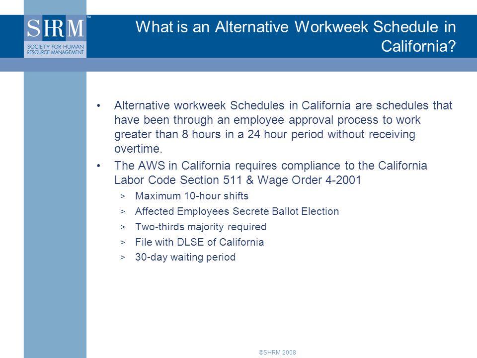 ©SHRM 2008 What is an Alternative Workweek Schedule in California? Alternative workweek Schedules in California are schedules that have been through a