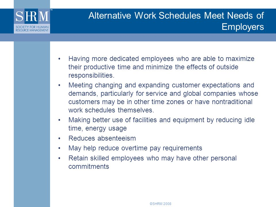 ©SHRM 2008 Alternative Work Schedules Meet Needs of Employers Having more dedicated employees who are able to maximize their productive time and minim