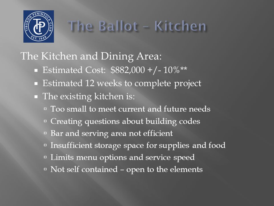 The Kitchen and Dining Area:  Estimated Cost: $882,000 +/- 10%**  Estimated 12 weeks to complete project  The existing kitchen is:  Too small to meet current and future needs  Creating questions about building codes  Bar and serving area not efficient  Insufficient storage space for supplies and food  Limits menu options and service speed  Not self contained – open to the elements