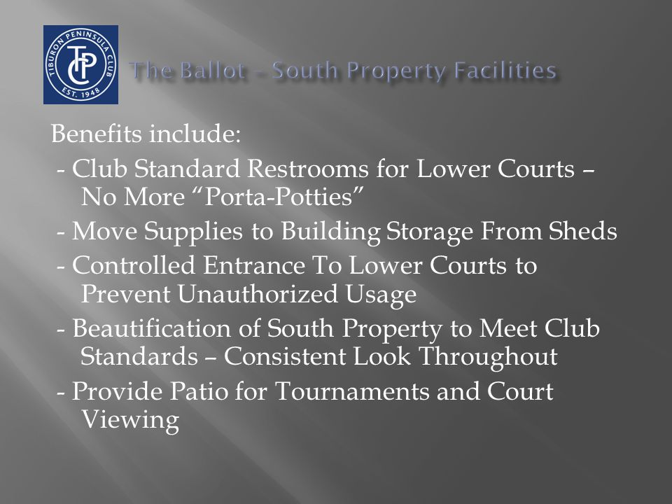 Benefits include: - Club Standard Restrooms for Lower Courts – No More Porta-Potties - Move Supplies to Building Storage From Sheds - Controlled Entrance To Lower Courts to Prevent Unauthorized Usage - Beautification of South Property to Meet Club Standards – Consistent Look Throughout - Provide Patio for Tournaments and Court Viewing