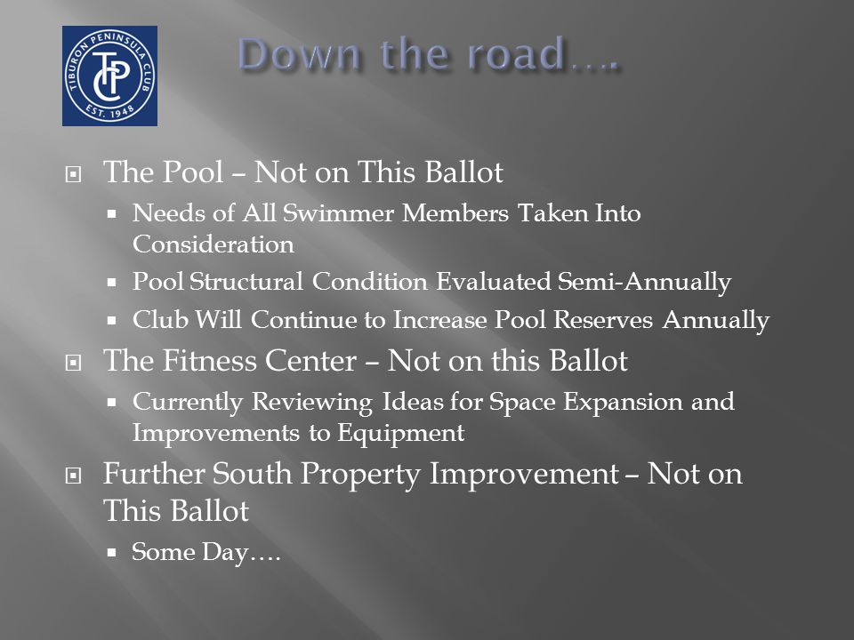  The Pool – Not on This Ballot  Needs of All Swimmer Members Taken Into Consideration  Pool Structural Condition Evaluated Semi-Annually  Club Will Continue to Increase Pool Reserves Annually  The Fitness Center – Not on this Ballot  Currently Reviewing Ideas for Space Expansion and Improvements to Equipment  Further South Property Improvement – Not on This Ballot  Some Day….