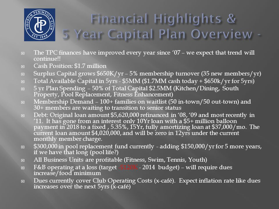 Initiation Fees Dues Non-Member Surcharges Revenues Expenses Aquatics Fitness Tennis Youth Activity Specific Member Charges Non-Member Activity Charges Activity Fee Activities – Set at Operational Breakeven Monthly Debt Retirement Fees Mortgage Personnel/Operations- Aqua Personnel/Operations - Fit Persn/Ops - Tennis Persn/Ops - Youth TPC Comprehensive Financial Model 20% 80% Administration Facility Operations (to include Café) A - Operating Cash/Checking Acct I C - Capital Reserve Replacement $250,000/yr B - Emergency Reserve Savings Account Half of Year End Balance II D - Capital Expense (New) Capital Expenses iii