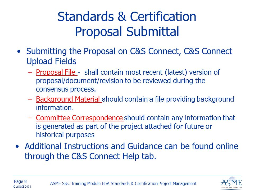 Page © ASME 2013 Submitting the Proposal on C&S Connect, C&S Connect Upload Fields –Proposal File - shall contain most recent (latest) version of proposal/document/revision to be reviewed during the consensus process.
