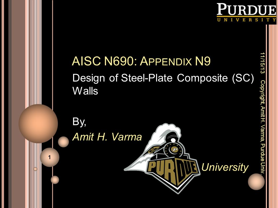 AISC N690: A PPENDIX N9 Design of Steel-Plate Composite (SC) Walls By, Amit H. Varma University 11/15/13 Copyright, Amit H. Varma, Purdue Univ. 1