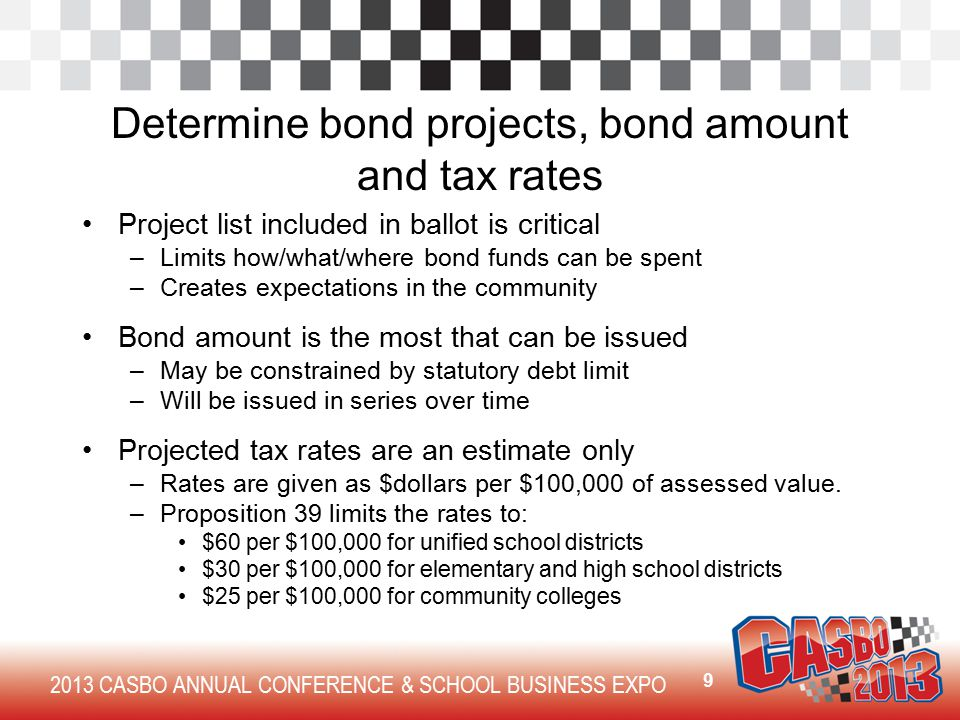 2013 CASBO ANNUAL CONFERENCE & SCHOOL BUSINESS EXPO Determine bond projects, bond amount and tax rates Project list included in ballot is critical –Limits how/what/where bond funds can be spent –Creates expectations in the community Bond amount is the most that can be issued –May be constrained by statutory debt limit –Will be issued in series over time Projected tax rates are an estimate only –Rates are given as $dollars per $100,000 of assessed value.