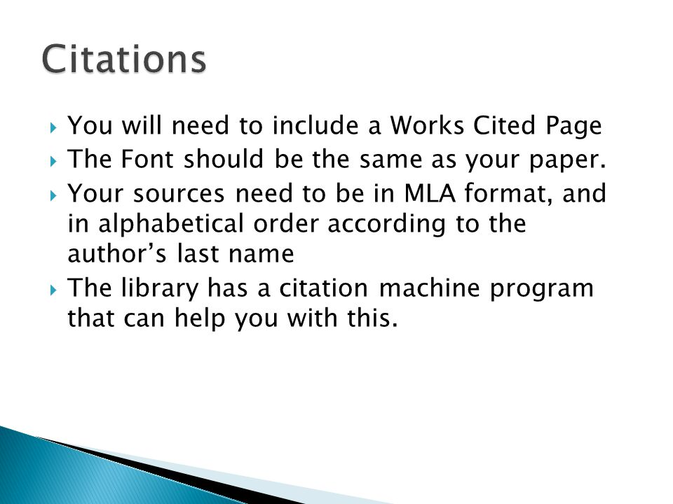  You will need to include a Works Cited Page  The Font should be the same as your paper.  Your sources need to be in MLA format, and in alphabetica