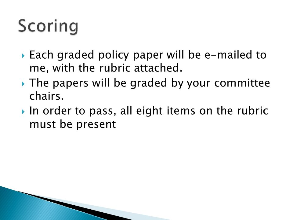  Each graded policy paper will be e-mailed to me, with the rubric attached.  The papers will be graded by your committee chairs.  In order to pass,