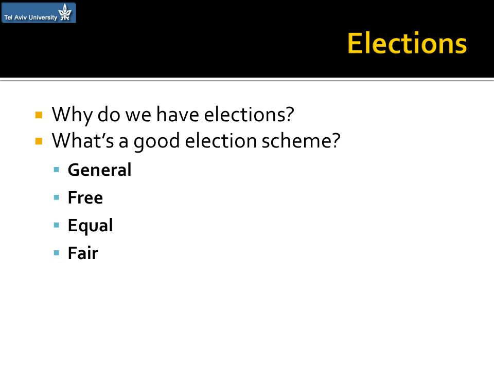 Why do we have elections?  What's a good election scheme?  General  Free  Equal  Fair