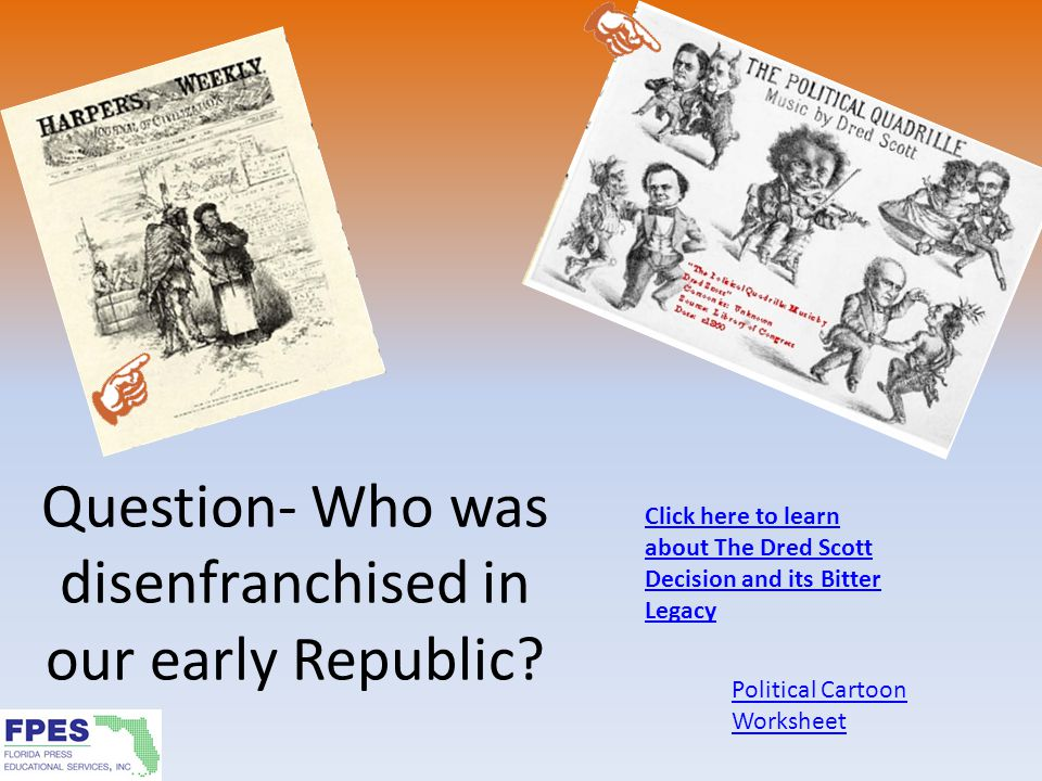 Question- Who was disenfranchised in our early Republic? Political Cartoon Worksheet Click here to learn about The Dred Scott Decision and its Bitter