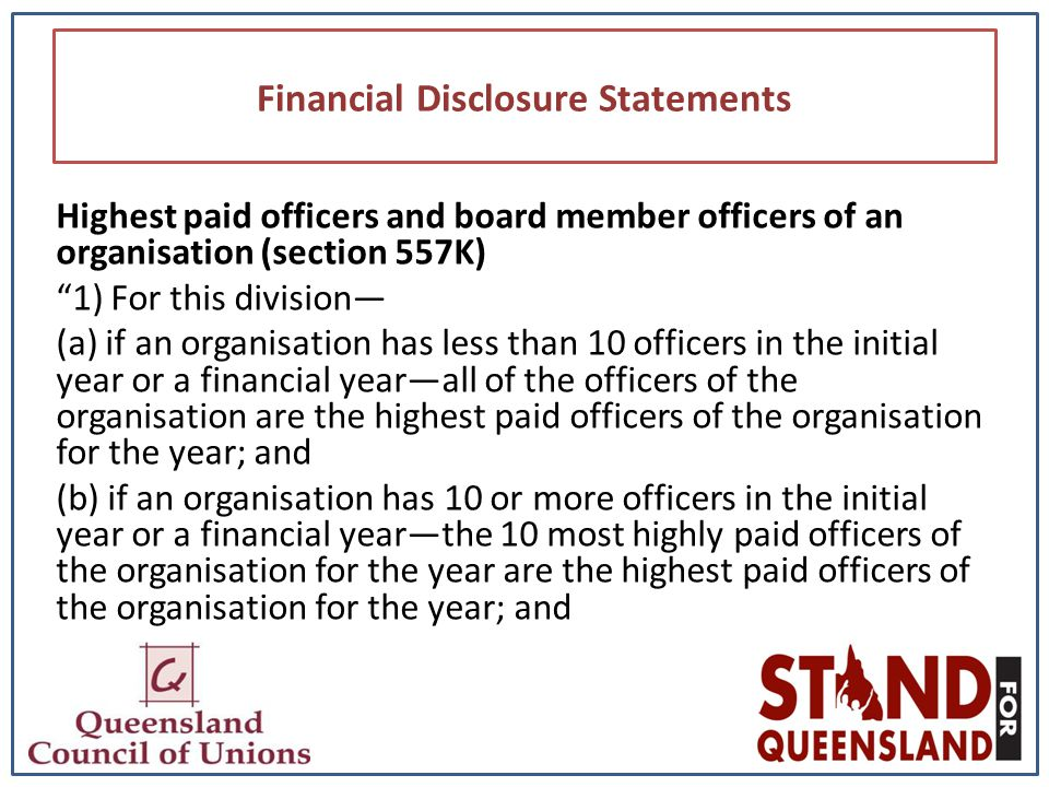 Financial Disclosure Statements Highest paid officers and board member officers of an organisation (section 557K) 1) For this division— (a) if an organisation has less than 10 officers in the initial year or a financial year—all of the officers of the organisation are the highest paid officers of the organisation for the year; and (b) if an organisation has 10 or more officers in the initial year or a financial year—the 10 most highly paid officers of the organisation for the year are the highest paid officers of the organisation for the year; and
