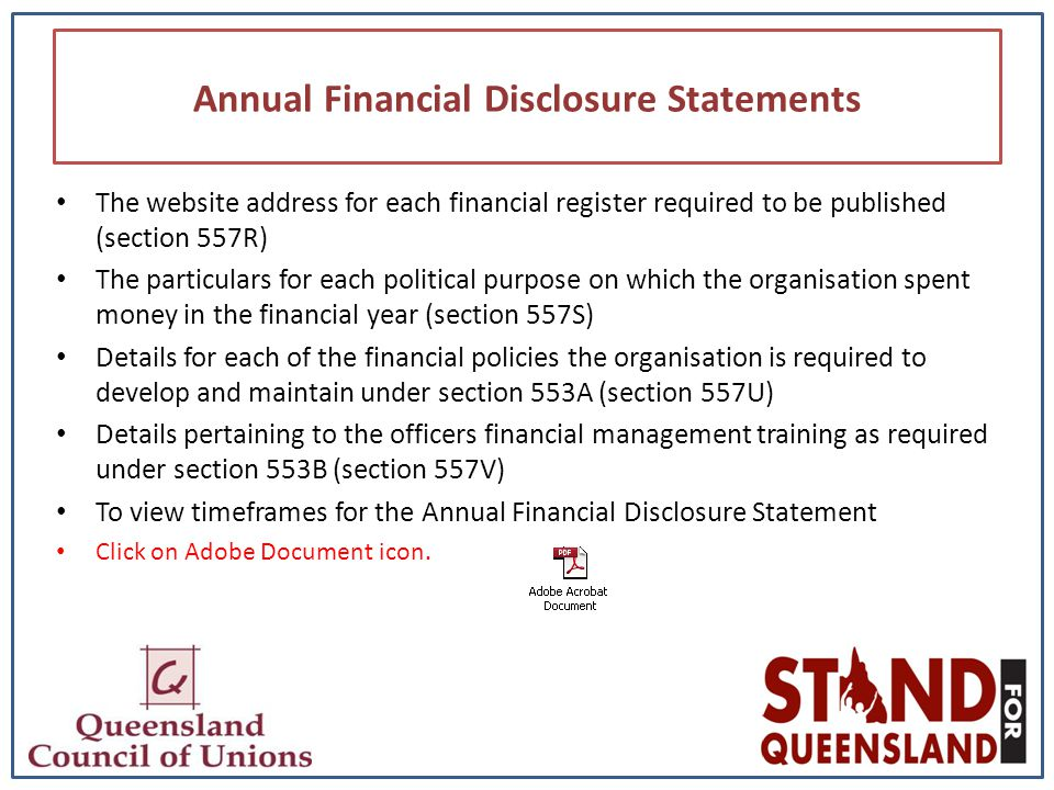 Annual Financial Disclosure Statements The website address for each financial register required to be published (section 557R) The particulars for each political purpose on which the organisation spent money in the financial year (section 557S) Details for each of the financial policies the organisation is required to develop and maintain under section 553A (section 557U) Details pertaining to the officers financial management training as required under section 553B (section 557V) To view timeframes for the Annual Financial Disclosure Statement Click on Adobe Document icon.
