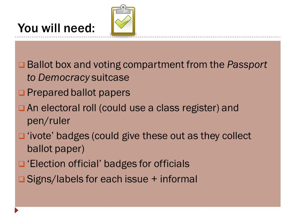 You will need:  Ballot box and voting compartment from the Passport to Democracy suitcase  Prepared ballot papers  An electoral roll (could use a c