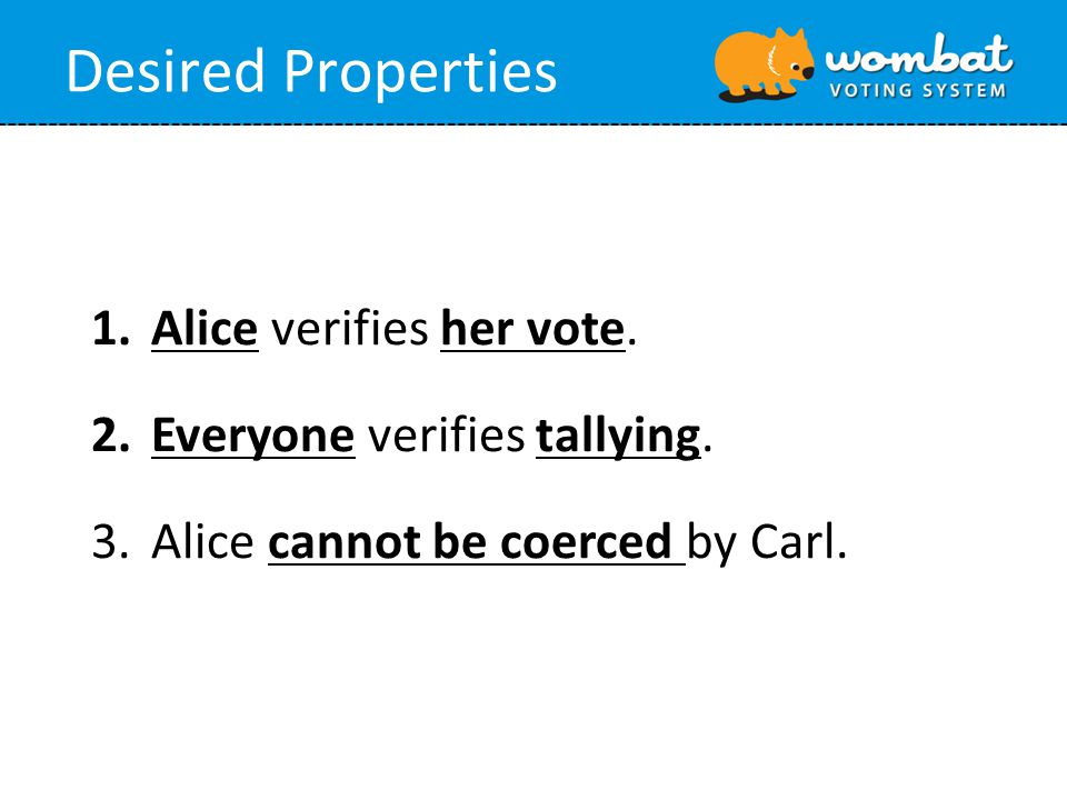 1.Alice verifies her vote. 2.Everyone verifies tallying. 3.Alice cannot be coerced by Carl. Desired Properties