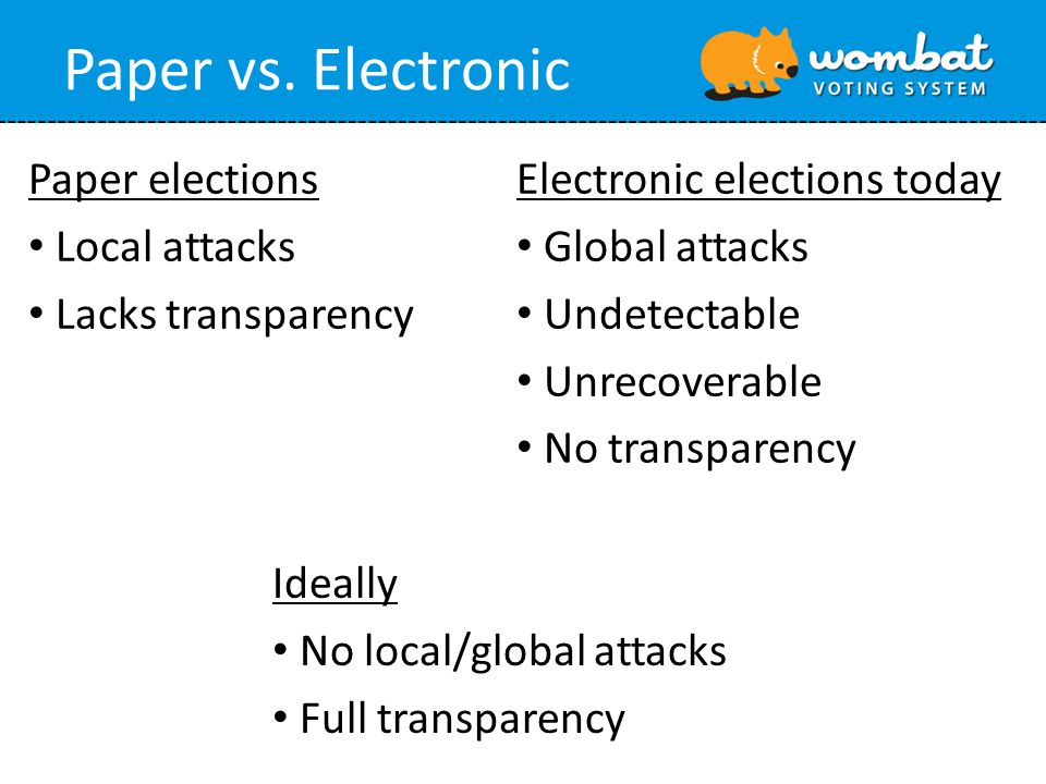 Paper vs. Electronic Paper elections Local attacks Lacks transparency Electronic elections today Global attacks Undetectable Unrecoverable No transpar