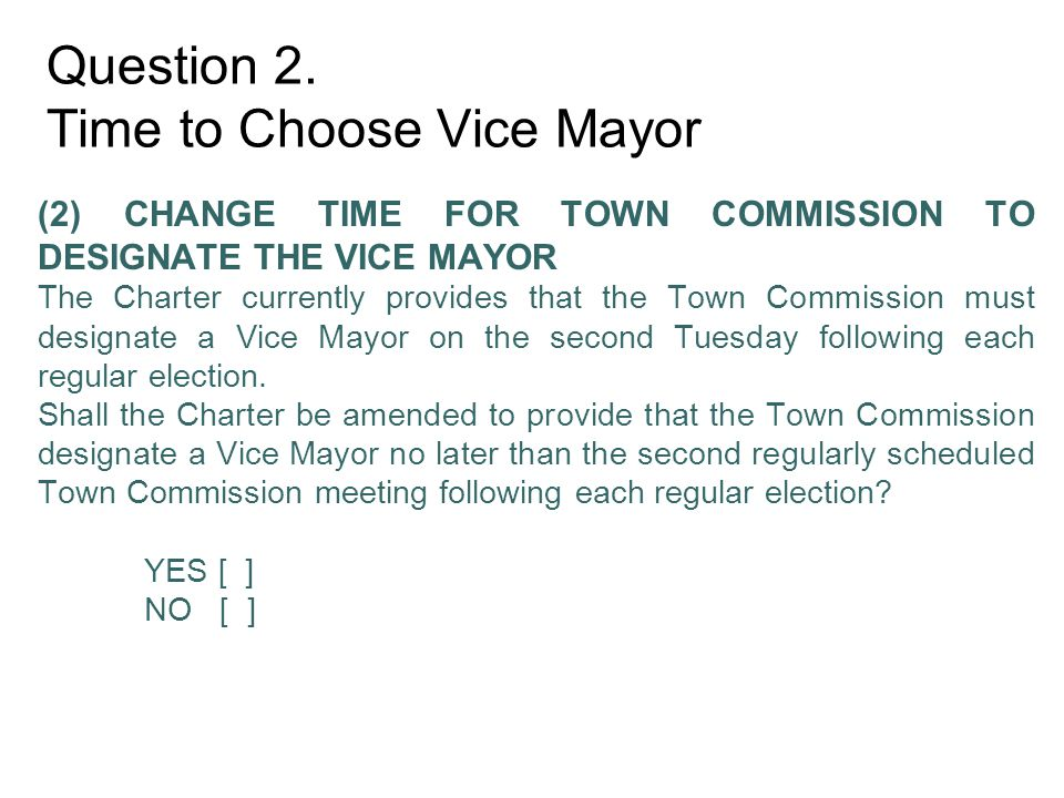 Question 2. Time to Choose Vice Mayor (2) CHANGE TIME FOR TOWN COMMISSION TO DESIGNATE THE VICE MAYOR The Charter currently provides that the Town Com