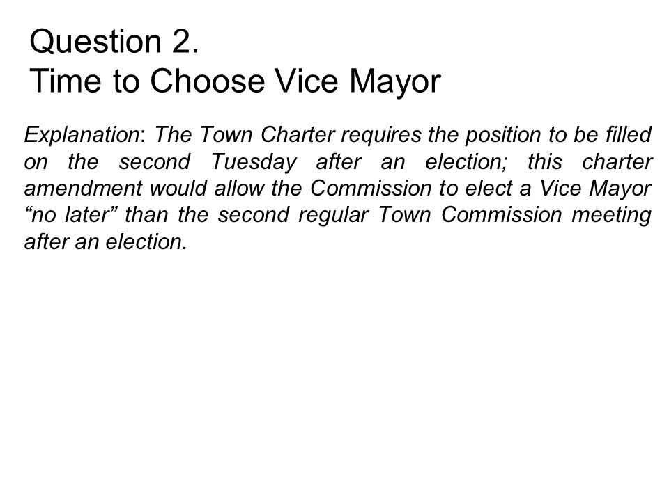 Question 2. Time to Choose Vice Mayor Explanation: The Town Charter requires the position to be filled on the second Tuesday after an election; this c