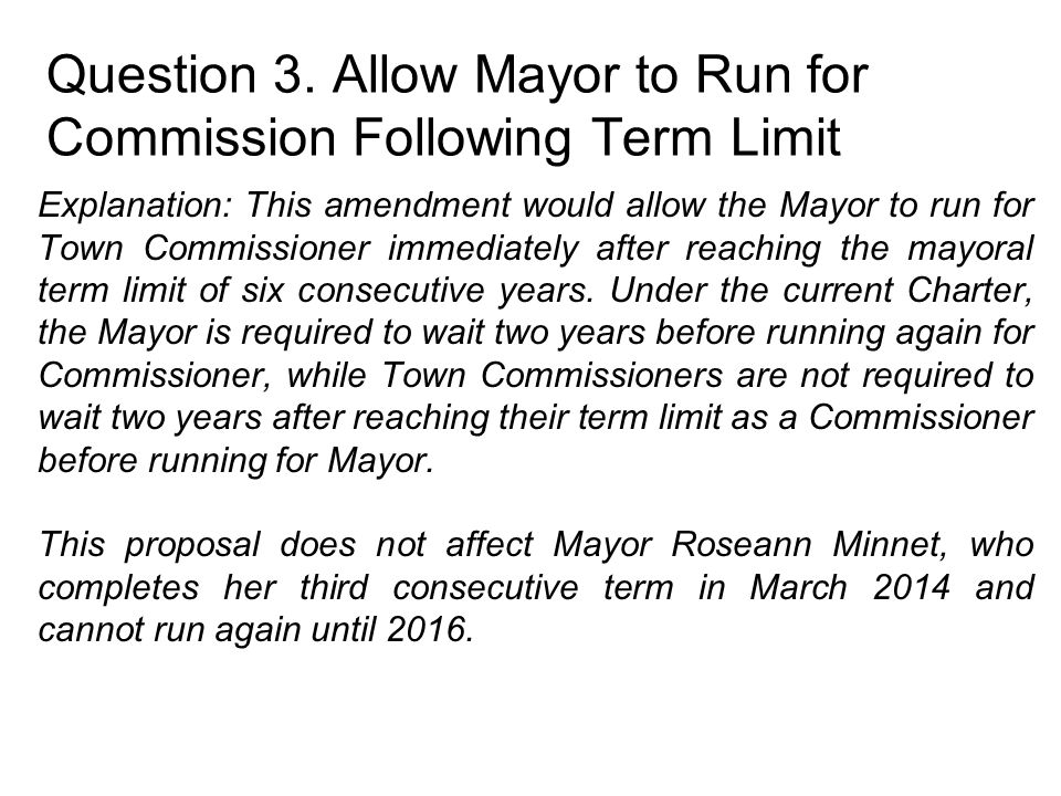 Question 3. Allow Mayor to Run for Commission Following Term Limit Explanation: This amendment would allow the Mayor to run for Town Commissioner imme