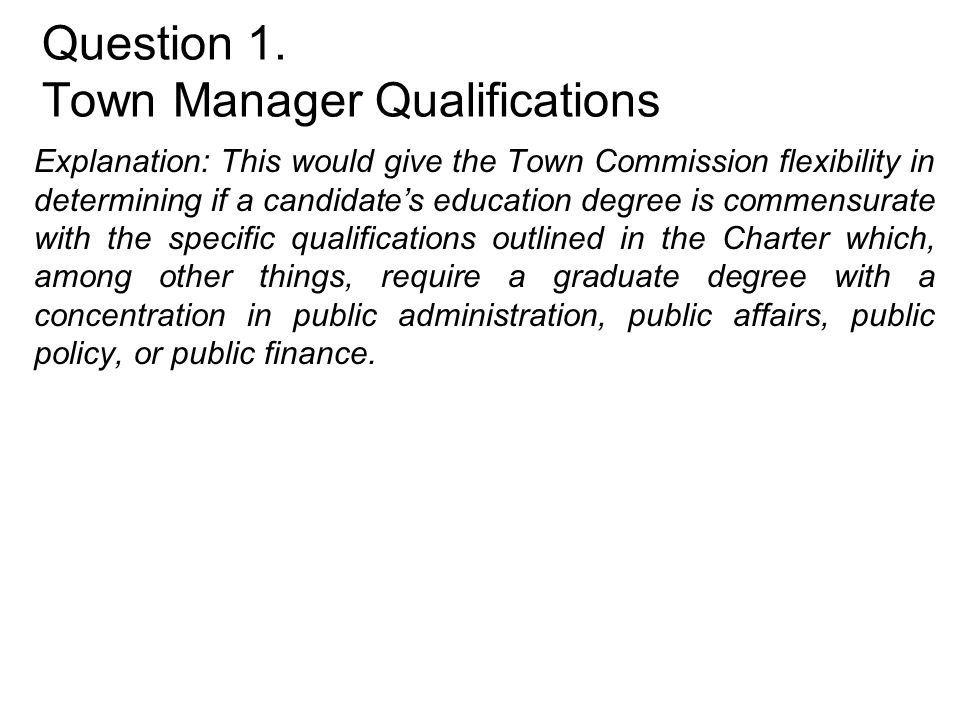Question 1. Town Manager Qualifications Explanation: This would give the Town Commission flexibility in determining if a candidate's education degree