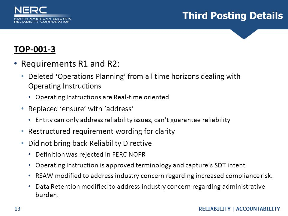 RELIABILITY | ACCOUNTABILITY13 Third Posting Details TOP-001-3 Requirements R1 and R2: Deleted 'Operations Planning' from all time horizons dealing with Operating Instructions Operating Instructions are Real-time oriented Replaced 'ensure' with 'address' Entity can only address reliability issues, can't guarantee reliability Restructured requirement wording for clarity Did not bring back Reliability Directive Definition was rejected in FERC NOPR Operating Instruction is approved terminology and capture's SDT intent RSAW modified to address industry concern regarding increased compliance risk.