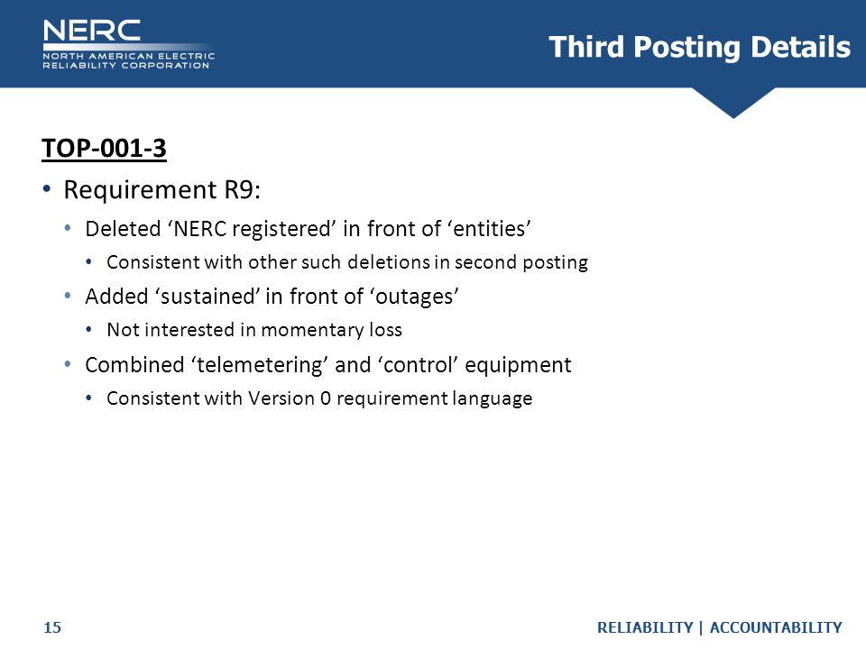 RELIABILITY | ACCOUNTABILITY15 Third Posting Details TOP-001-3 Requirement R9: Deleted 'NERC registered' in front of 'entities' Consistent with other such deletions in second posting Added 'sustained' in front of 'outages' Not interested in momentary loss Combined 'telemetering' and 'control' equipment Consistent with Version 0 requirement language