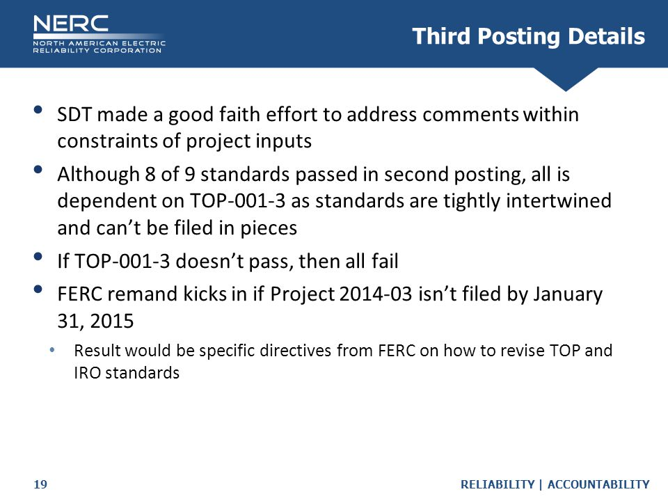 RELIABILITY | ACCOUNTABILITY19 Third Posting Details SDT made a good faith effort to address comments within constraints of project inputs Although 8 of 9 standards passed in second posting, all is dependent on TOP-001-3 as standards are tightly intertwined and can't be filed in pieces If TOP-001-3 doesn't pass, then all fail FERC remand kicks in if Project 2014-03 isn't filed by January 31, 2015 Result would be specific directives from FERC on how to revise TOP and IRO standards