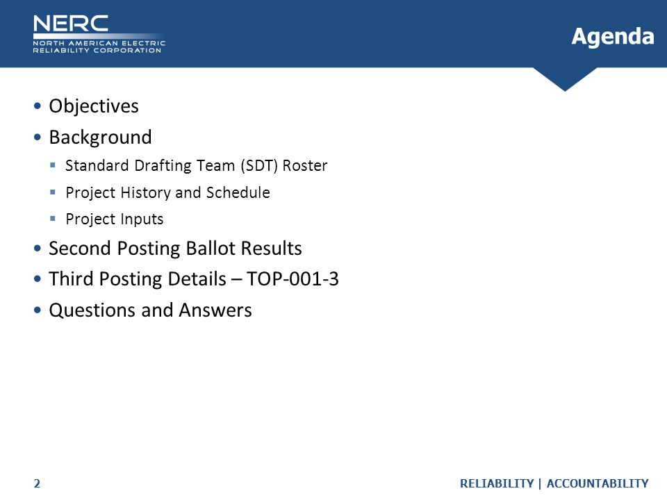 RELIABILITY | ACCOUNTABILITY2 Objectives Background  Standard Drafting Team (SDT) Roster  Project History and Schedule  Project Inputs Second Posting Ballot Results Third Posting Details – TOP-001-3 Questions and Answers Agenda
