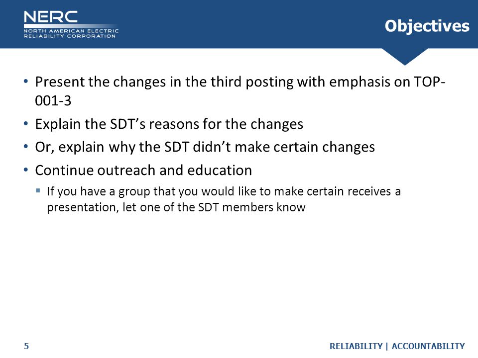 RELIABILITY | ACCOUNTABILITY5 Objectives Present the changes in the third posting with emphasis on TOP- 001-3 Explain the SDT's reasons for the changes Or, explain why the SDT didn't make certain changes Continue outreach and education  If you have a group that you would like to make certain receives a presentation, let one of the SDT members know