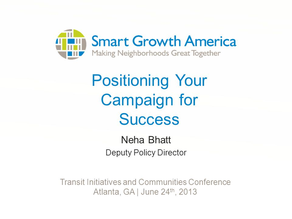 Positioning Your Campaign for Success Neha Bhatt Deputy Policy Director Transit Initiatives and Communities Conference Atlanta, GA | June 24 th, 2013