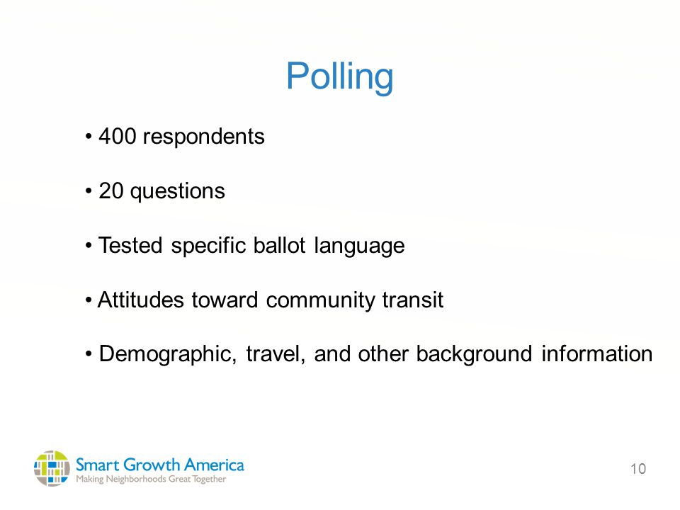 10 Polling 400 respondents 20 questions Tested specific ballot language Attitudes toward community transit Demographic, travel, and other background information